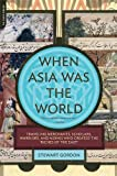 "Gordon, Stewart: When Asia Was the World: Traveling Merchants, Scholars, Warriors, and Monks Who Created the ""Riches of the ""East"""
