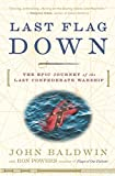 Baldwin, John: Last Flag Down: The Epic Journey of the Last Confederate Warship