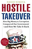 Sirota, David: Hostile Takeover: How Big Money and Corruption Conquered our Government--and How We Take It Back