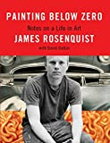Rosenquist, James: Painting Below Zero: Notes on a Life in Art