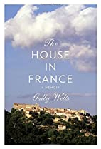 The House in France: A Memoir by Gully Wells