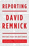Remnick, David: Reporting: Writings from the New Yorker