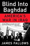 Fallows, James: Blind into Baghdad: America's War in Iraq