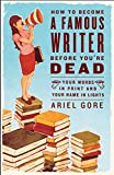 Gore, Ariel: How to Become a Famous Writer Before You're Dead: Your Words in Print and Your Name in Lights
