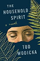 The Household Spirit: A Novel by Tod Wodicka
