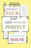 Daum, Meghan: Life Would Be Perfect If I Lived in That House (Vintage)