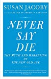 Jacoby, Susan: Never Say Die: The Myth of the New Old Age (Vintage)