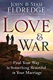 Eldredge, John: Love and War: Find Your Way to Something Beautiful in Your Marriage