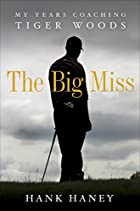 The Big Miss: My Years Coaching Tiger Woods…