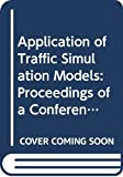Conference on the Application of Traffic Simulation Models (1981 : Williamsburg, Va.): Application of Traffic Simulation Models: Proceedings of a Conference on the Application of Traffic Simulation Models, June 3-5, 1981, Williamsburg, Virginia (Special Report Series ; No. 194)