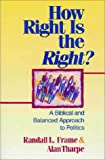 Frame, Randall L.: How Right Is the Right?: A Biblical and Balanced Approach to Politics