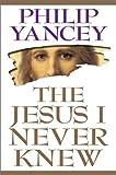 Philip Yancey: The Jesus I Never Knew