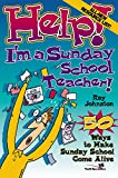 Johnston, Ray: Help! I&#39;m a Sunday School Teacher!: Fifty Ways to Maker Sunday School Come Alive