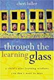Fuller, Cheri: Through the Learning Glass: A Child&#39;s Nine Learning Windows You Don&#39;t Want to Miss