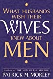 Morley, Patrick M.: What Husbands Wish Their Wives Knew about Men