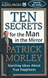 Morley, Patrick: Ten Secrets for the Man in the Mirror: Startling Ideas About True Happiness