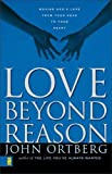 Ortberg, John: Love Beyond Reason: Moving God's Love from Your Head to Your Heart