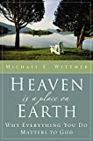 Wittmer, Michael Eugene: Heaven Is a Place on Earth: Why Everything You Do Matters to God