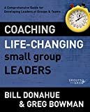 Donahue, Bill: Coaching Life-Changing Small Group Leaders: A Comprehensive Guide for Developing Leaders of Groups and Teams (Groups that Grow)