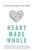 Heart Made Whole: Turning Your Unhealed Pain…