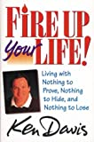 Davis, Ken: Fire Up Your Life: Living with Nothing to Prove, Nothing to Hide, and Nothing to Lose