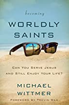 Becoming Worldly Saints: Can You Serve Jesus…