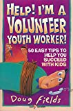 Fields, Doug: Help! I'm a Volunteer Youth Worker!: 50 Easy Tips to Help You Succeed With Kids