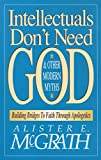 McGrath, Alister E.: Intellectuals Don't Need God & Other Modern Myths: Building Bridges to Faith Through Apologetics