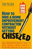 Philbin, Tom: How to Hire a Home Improvement Contractor Without Getting Chiseled