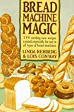 Rehberg, Linda: The Bread Machine Magic : 139 Exciting New Recipes Created Especially for Use in All Types of Bread Machines