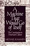 Michael G. Kammen: A Machine That Would Go of Itself: The Constitution in American Culture