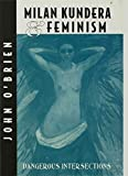 O'Brien, John: Milan Kundera and Feminism: Dangerous Intersections