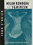 O'Brien, John: Milan Kundera and Feminism: Dangerous Intersections