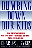 Charles J. Sykes: Dumbing Down Our Kids: Why American Children Feel Good about Themselves But Can't Read, Write, or Add