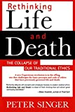 Singer, Peter: Rethinking Life & Death: The Collapse of Our Traditional Ethics