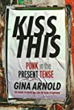 Arnold, Gina: Kiss This : Punk in the Present Tense
