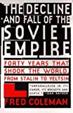 Coleman, Fred: The Decline and Fall of the Soviet Empire : Forty Years That Shook the World, from Stalin to Yeltsin