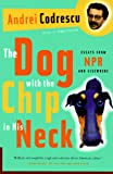 Codrescu, Andrei: The Dog with the Chip in His Neck : Essays from NPR and Elsewhere