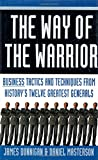 Dunnigan, James: The Way of the Warrior: Business Tactics and Techniques from History&#39;s Twelve Greatest Generals