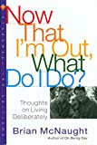 McNaught, Brian: Now That I'm Out, What Do I Do?: Thoughts on Living Deliberately