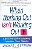 Gerrish, Michael: When Working Out Isn't Working Out : A Mind/Body Guide to Conquering Unidentified Fitness Obstacles