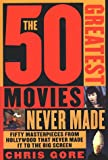 Gore, Chris: The 50 Greatest Movies Never Made : Fifty Masterpieces from Hollywood That Never Made It to the Big Screen