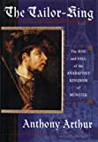 Arthur, Anthony: The Tailor King: The Rise and Fall of the Anabaptist Kingdom of Munster