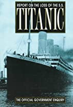 Report on the Loss of the S.S. Titanic by…