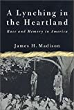 Madison, James H.: A Lynching in the Heartland: Race and Memory in America