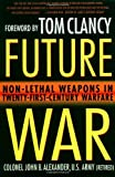 Alexander Ph.D., John B.: Future War: Non-Lethal Weapons in Twenty-First-Century Warfare
