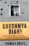 Goltz, Thomas: Chechnya Diary : A War Correspondent's Story of Surviving the War in Chechnya