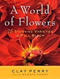 Perry, Clay: A World of Flowers: 75 Stunning Varieties in Full Bloom