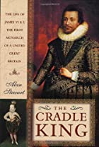 The Cradle King: The Life of James VI and I,…