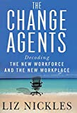 Nickles, Liz: The Change Agents : Decoding the New Work Force and Workplace